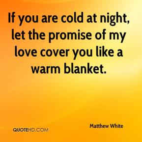 Matthew White  - If you are cold at night, let the promise of my love cover you like a warm blanket.