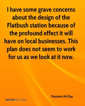 Maureen McClay  - I have some grave concerns about the design of the Flatbush station because of the profound effect it will have on local businesses. This plan does not seem to work for us as we look at it now.