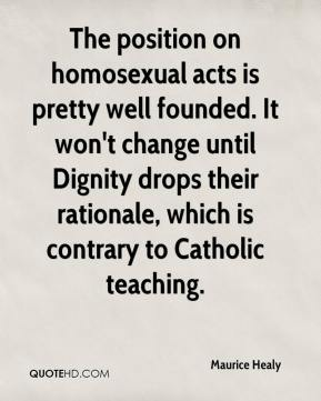 Maurice Healy  - The position on homosexual acts is pretty well founded. It won't change until Dignity drops their rationale, which is contrary to Catholic teaching.
