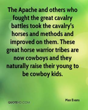 Max Evans  - The Apache and others who fought the great cavalry battles took the cavalry's horses and methods and improved on them. These great horse warrior tribes are now cowboys and they naturally raise their young to be cowboy kids.