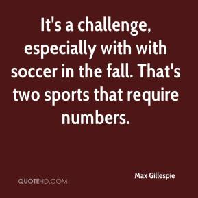 Max Gillespie  - It's a challenge, especially with with soccer in the fall. That's two sports that require numbers.