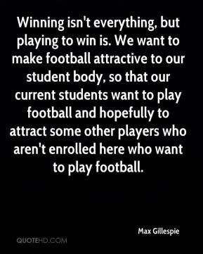 Max Gillespie  - Winning isn't everything, but playing to win is. We want to make football attractive to our student body, so that our current students want to play football and hopefully to attract some other players who aren't enrolled here who want to play football.