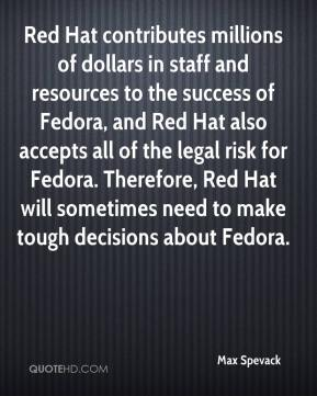 Max Spevack  - Red Hat contributes millions of dollars in staff and resources to the success of Fedora, and Red Hat also accepts all of the legal risk for Fedora. Therefore, Red Hat will sometimes need to make tough decisions about Fedora.