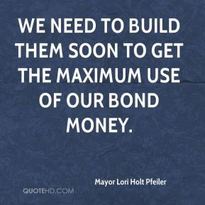 Mayor Lori Holt Pfeiler  - We need to build them soon to get the maximum use of our bond money.