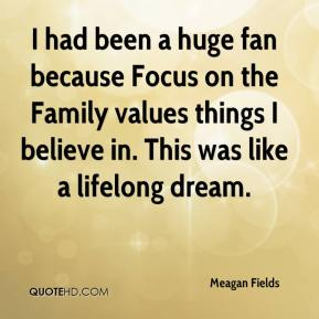 Meagan Fields  - I had been a huge fan because Focus on the Family values things I believe in. This was like a lifelong dream.