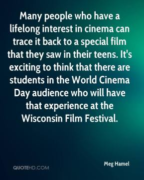 Meg Hamel  - Many people who have a lifelong interest in cinema can trace it back to a special film that they saw in their teens. It's exciting to think that there are students in the World Cinema Day audience who will have that experience at the Wisconsin Film Festival.