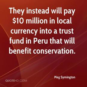 Meg Symington  - They instead will pay $10 million in local currency into a trust fund in Peru that will benefit conservation.