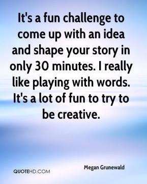 Megan Grunewald  - It's a fun challenge to come up with an idea and shape your story in only 30 minutes. I really like playing with words. It's a lot of fun to try to be creative.
