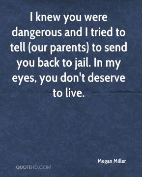 Megan Miller  - I knew you were dangerous and I tried to tell (our parents) to send you back to jail. In my eyes, you don't deserve to live.