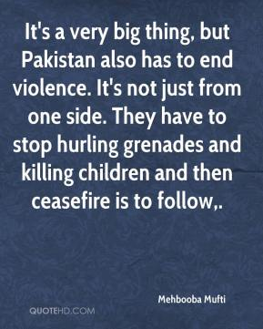 Mehbooba Mufti  - It's a very big thing, but Pakistan also has to end violence. It's not just from one side. They have to stop hurling grenades and killing children and then ceasefire is to follow.