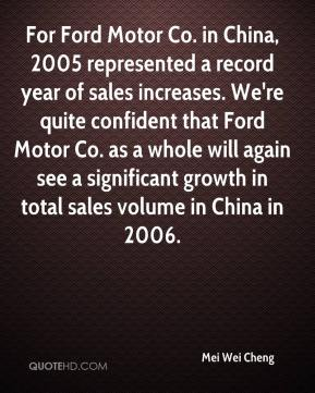 Mei Wei Cheng  - For Ford Motor Co. in China, 2005 represented a record year of sales increases. We're quite confident that Ford Motor Co. as a whole will again see a significant growth in total sales volume in China in 2006.