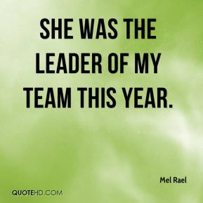 Mel Rael  - She was the leader of my team this year.