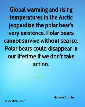 Melanie Duchin  - Global warming and rising temperatures in the Arctic jeopardize the polar bear's very existence. Polar bears cannot survive without sea ice. Polar bears could disappear in our lifetime if we don't take action.