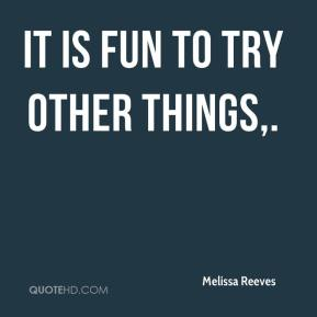 Melissa Reeves  - It is fun to try other things.