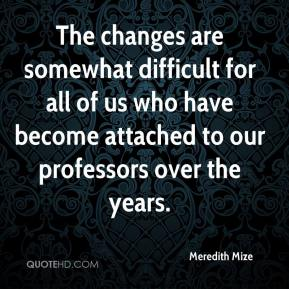 Meredith Mize  - The changes are somewhat difficult for all of us who have become attached to our professors over the years.