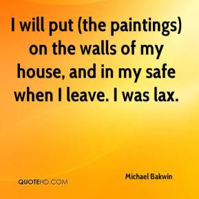 Michael Bakwin  - I will put (the paintings) on the walls of my house, and in my safe when I leave. I was lax.