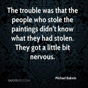 Michael Bakwin  - The trouble was that the people who stole the paintings didn't know what they had stolen. They got a little bit nervous.