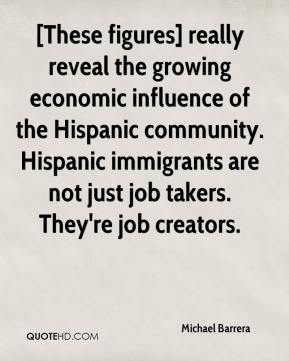 Michael Barrera  - [These figures] really reveal the growing economic influence of the Hispanic community. Hispanic immigrants are not just job takers. They're job creators.
