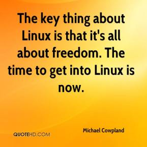 Michael Cowpland  - The key thing about Linux is that it's all about freedom. The time to get into Linux is now.