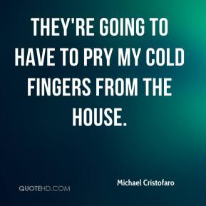 Michael Cristofaro  - They're going to have to pry my cold fingers from the house.