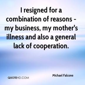 Michael Falcone  - I resigned for a combination of reasons - my business, my mother's illness and also a general lack of cooperation.
