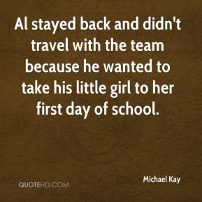 Michael Kay  - Al stayed back and didn't travel with the team because he wanted to take his little girl to her first day of school.