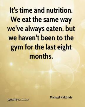 Michael Kirkbride  - It's time and nutrition. We eat the same way we've always eaten, but we haven't been to the gym for the last eight months.