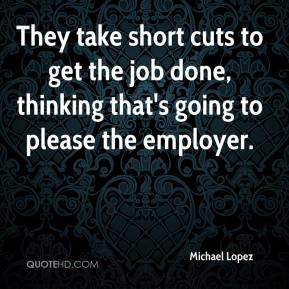 Michael Lopez  - They take short cuts to get the job done, thinking that's going to please the employer.