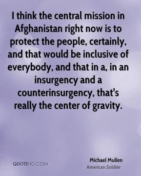 Michael Mullen - I think the central mission in Afghanistan right now is to protect the people, certainly, and that would be inclusive of everybody, and that in a, in an insurgency and a counterinsurgency, that's really the center of gravity.