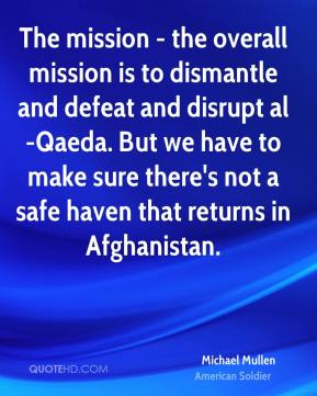 Michael Mullen - The mission - the overall mission is to dismantle and defeat and disrupt al-Qaeda. But we have to make sure there's not a safe haven that returns in Afghanistan.