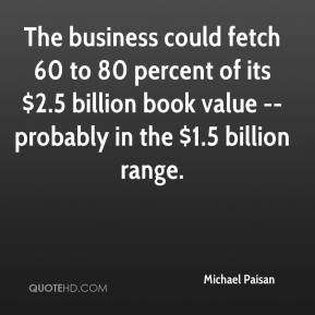 Michael Paisan  - The business could fetch 60 to 80 percent of its $2.5 billion book value -- probably in the $1.5 billion range.