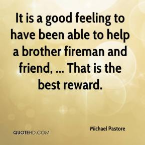 Michael Pastore  - It is a good feeling to have been able to help a brother fireman and friend, ... That is the best reward.