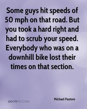 Michael Pastore  - Some guys hit speeds of 50 mph on that road. But you took a hard right and had to scrub your speed. Everybody who was on a downhill bike lost their times on that section.