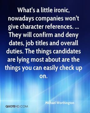 Michael Worthington  - What's a little ironic, nowadays companies won't give character references. ... They will confirm and deny dates, job titles and overall duties. The things candidates are lying most about are the things you can easily check up on.