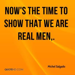 Now's the time to show that we are real men.