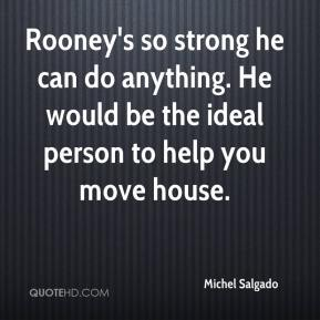 Michel Salgado  - Rooney's so strong he can do anything. He would be the ideal person to help you move house.
