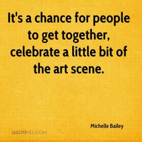 Michelle Bailey  - It's a chance for people to get together, celebrate a little bit of the art scene.