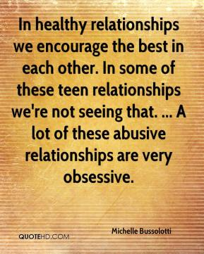 Michelle Bussolotti  - In healthy relationships we encourage the best in each other. In some of these teen relationships we're not seeing that. ... A lot of these abusive relationships are very obsessive.