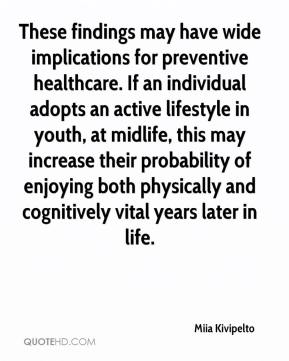 Miia Kivipelto  - These findings may have wide implications for preventive healthcare. If an individual adopts an active lifestyle in youth, at midlife, this may increase their probability of enjoying both physically and cognitively vital years later in life.