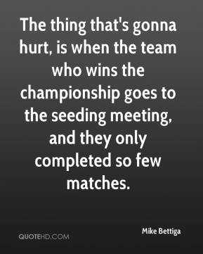 Mike Bettiga  - The thing that's gonna hurt, is when the team who wins the championship goes to the seeding meeting, and they only completed so few matches.