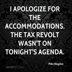 Mike Blagdon  - I apologize for the accommodations. The tax revolt wasn't on tonight's agenda.