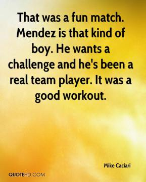 Mike Caciari  - That was a fun match. Mendez is that kind of boy. He wants a challenge and he's been a real team player. It was a good workout.