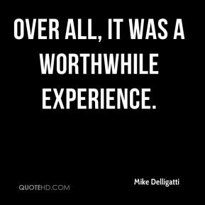 Mike Delligatti  - Over all, it was a worthwhile experience.