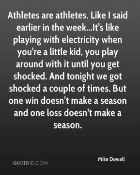 Mike Dowell  - Athletes are athletes. Like I said earlier in the week...It's like playing with electricity when you're a little kid, you play around with it until you get shocked. And tonight we got shocked a couple of times. But one win doesn't make a season and one loss doesn't make a season.