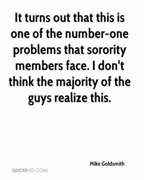 Mike Goldsmith  - It turns out that this is one of the number-one problems that sorority members face. I don't think the majority of the guys realize this.