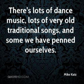 There's lots of dance music, lots of very old traditional songs, and some we have penned ourselves.