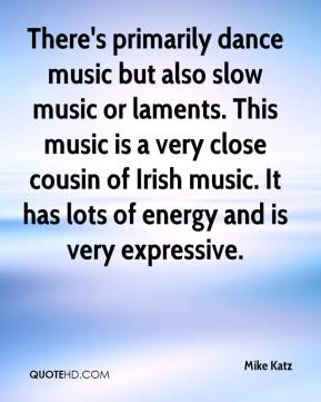 Mike Katz  - There's primarily dance music but also slow music or laments. This music is a very close cousin of Irish music. It has lots of energy and is very expressive.