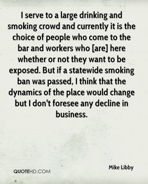 Mike Libby  - I serve to a large drinking and smoking crowd and currently it is the choice of people who come to the bar and workers who [are] here whether or not they want to be exposed. But if a statewide smoking ban was passed, I think that the dynamics of the place would change but I don't foresee any decline in business.