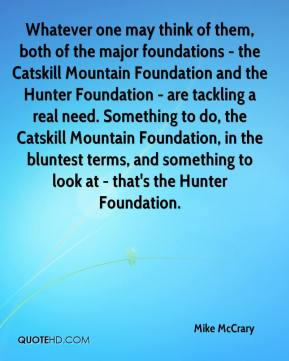 Mike McCrary  - Whatever one may think of them, both of the major foundations - the Catskill Mountain Foundation and the Hunter Foundation - are tackling a real need. Something to do, the Catskill Mountain Foundation, in the bluntest terms, and something to look at - that's the Hunter Foundation.