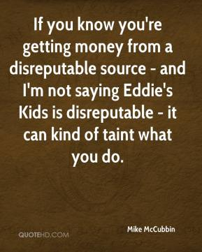 Mike McCubbin  - If you know you're getting money from a disreputable source - and I'm not saying Eddie's Kids is disreputable - it can kind of taint what you do.